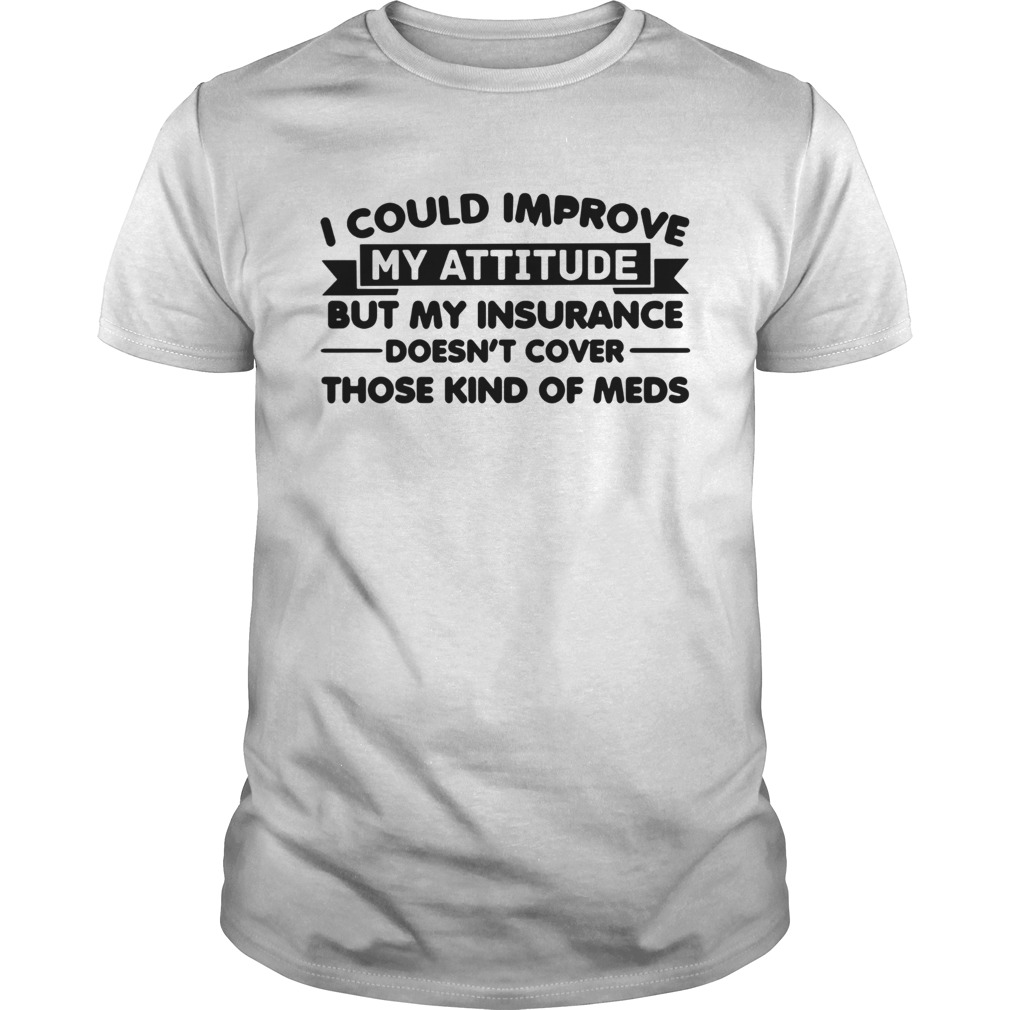 I Could Improve My Attitude But My Insurance Doesnt Cover Those Kind Of Meds Unisex