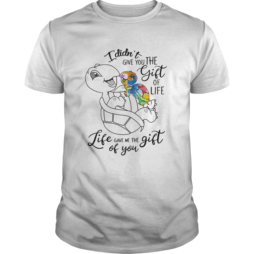 I Didnt Give You The Gift Or Life Life Gave Me The Gift Of You Turtle Unisex