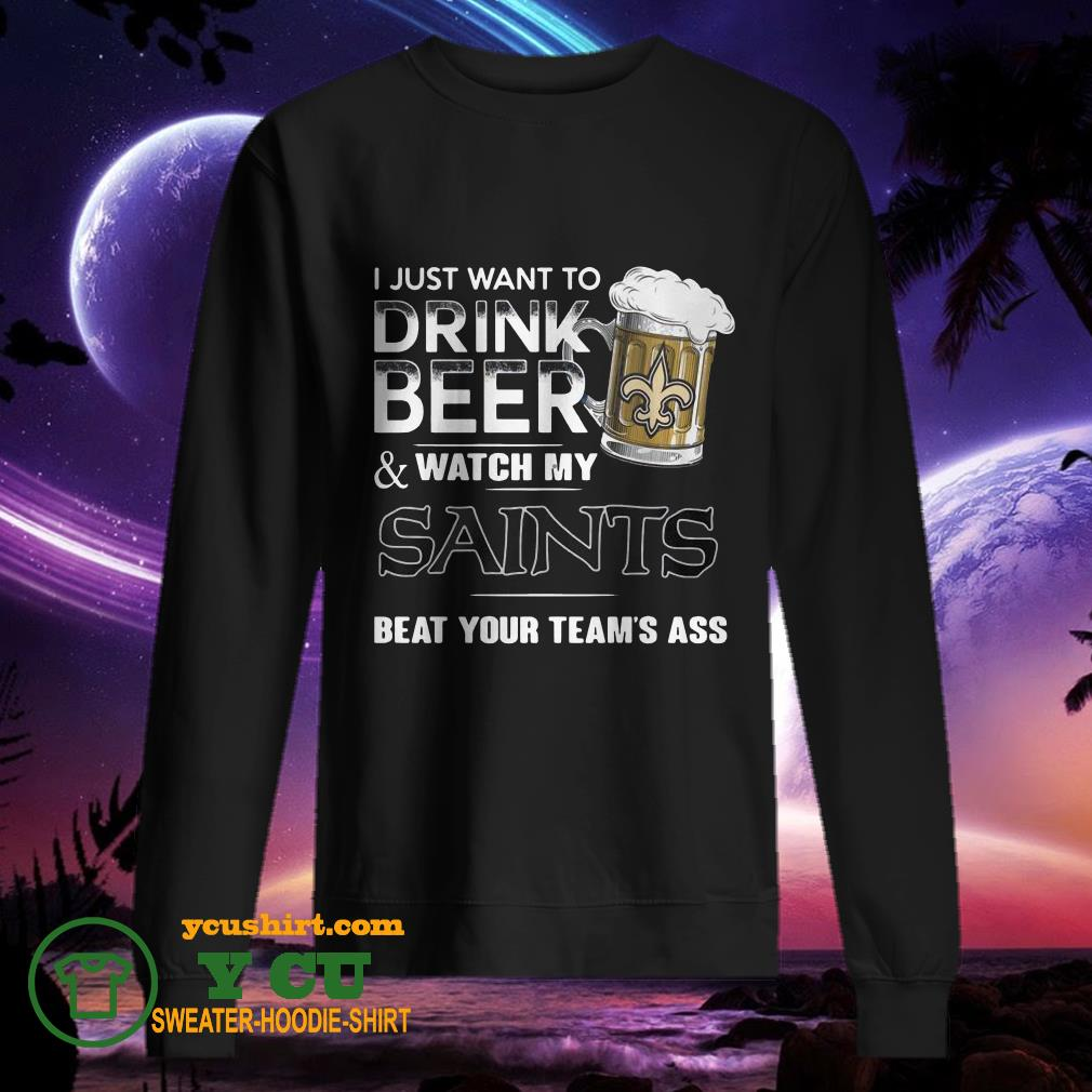 I Just Want To Drink Beer Watch My Saints Beat Your Team's Ass sweater