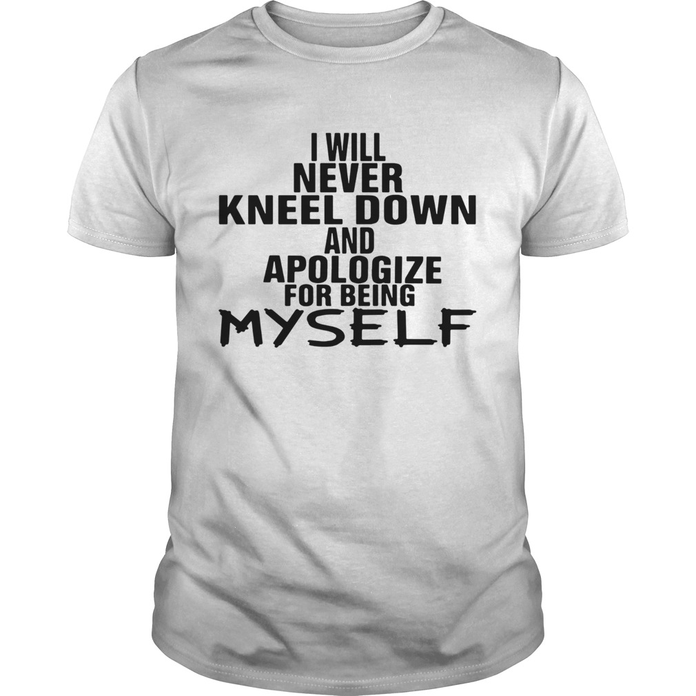 I Will Never Kneel Down And Apologize For Being Myself Unisex