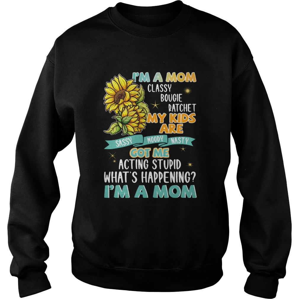 Im A Mom Classy Bougie Ratchet My Kids Are Got Me Acting Stupid Whats Happening Im A Mom Sun Flo Sweatshirt