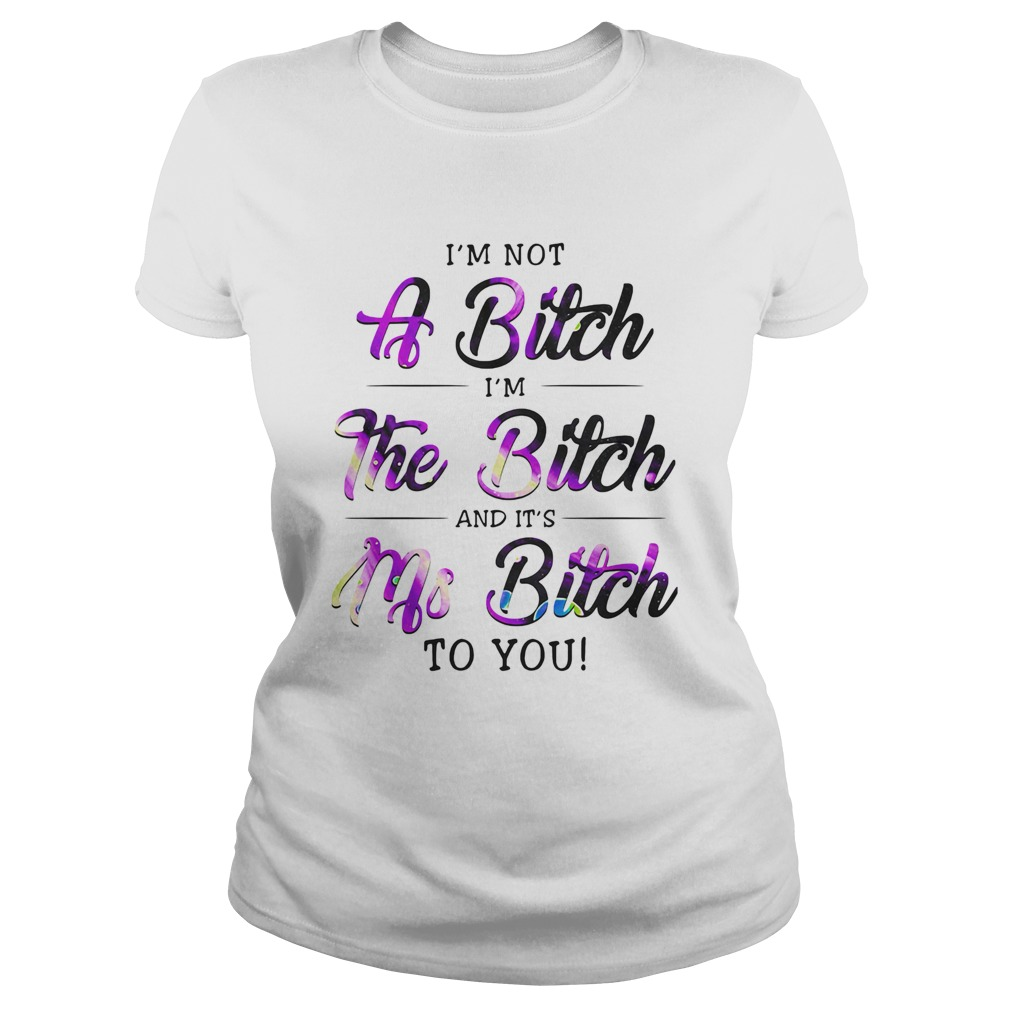 Im Not A Bitch Im The Bitch And Its Ms Bitch To You  Classic Ladies