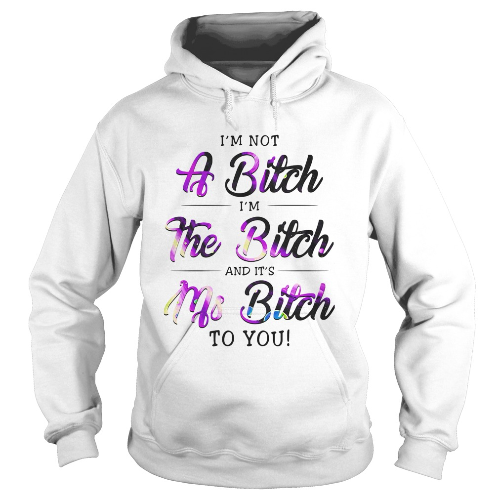 Im Not A Bitch Im The Bitch And Its Ms Bitch To You  Hoodie