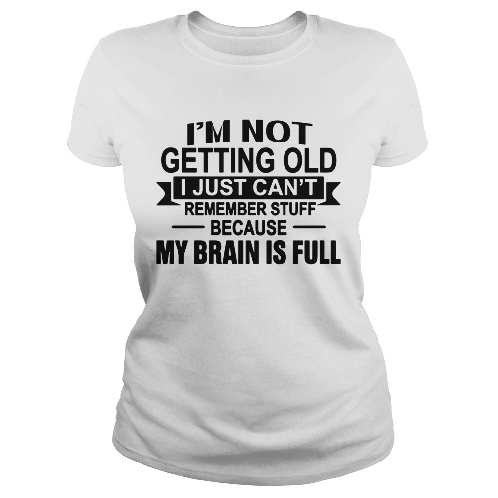 Im Not Getting Old I Just Cant Remember Stuff Because My Brain Is Full  Classic Ladies