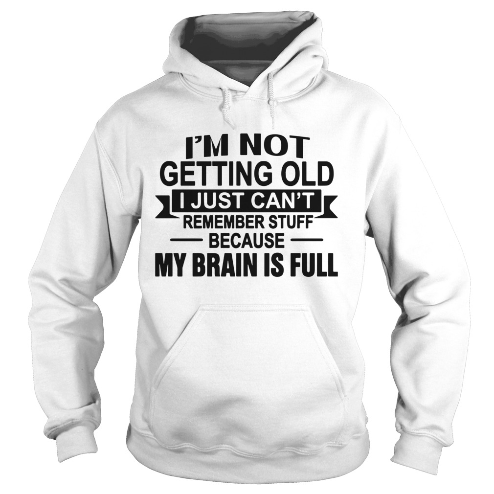 Im Not Getting Old I Just Cant Remember Stuff Because My Brain Is Full  Hoodie