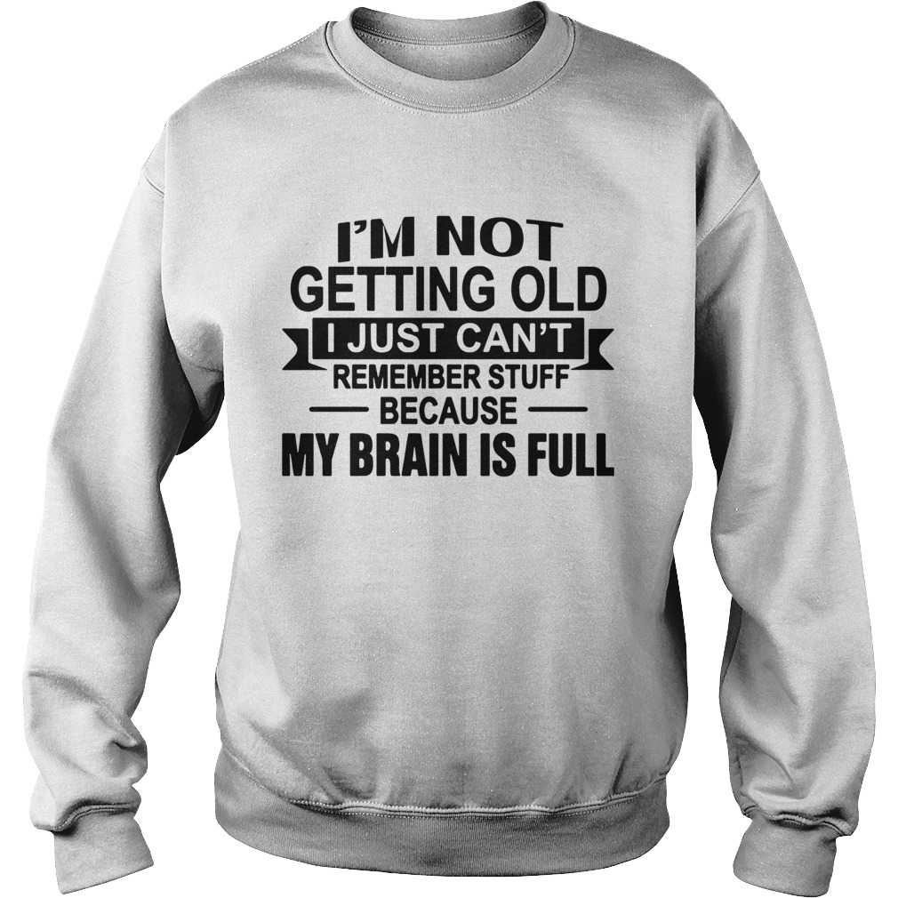 Im Not Getting Old I Just Cant Remember Stuff Because My Brain Is Full  Sweatshirt
