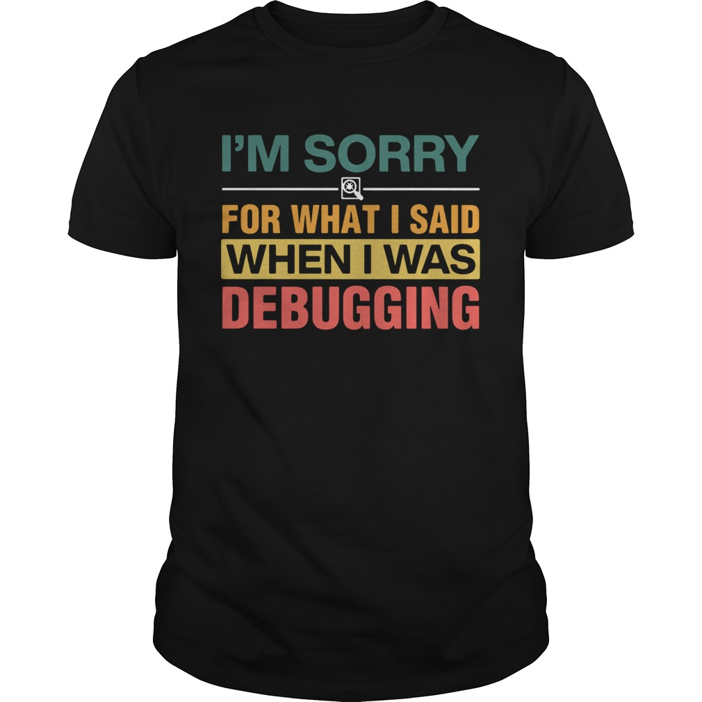 Im Sorry For What I Sand When I Was Debugging Vintage Unisex