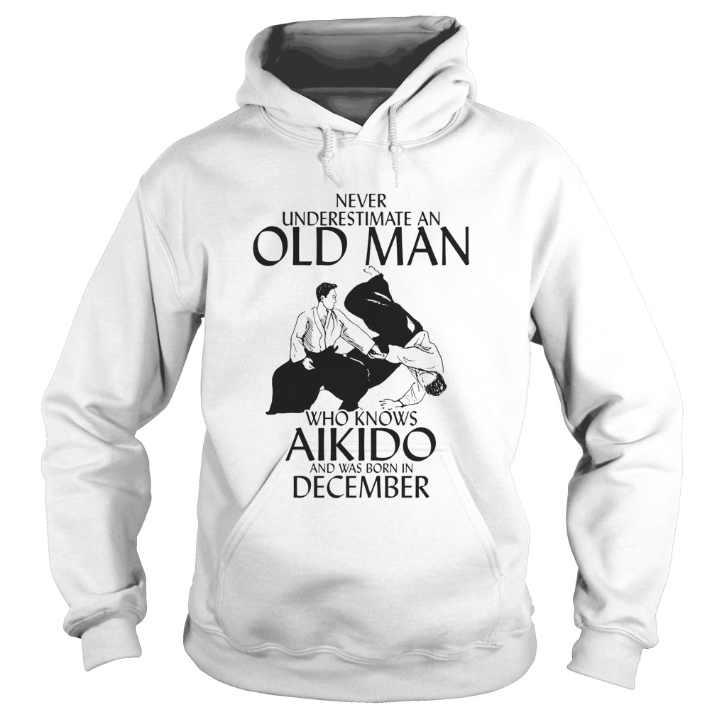 Never underestimate an old man who loves aikido and was born in december  Hoodie