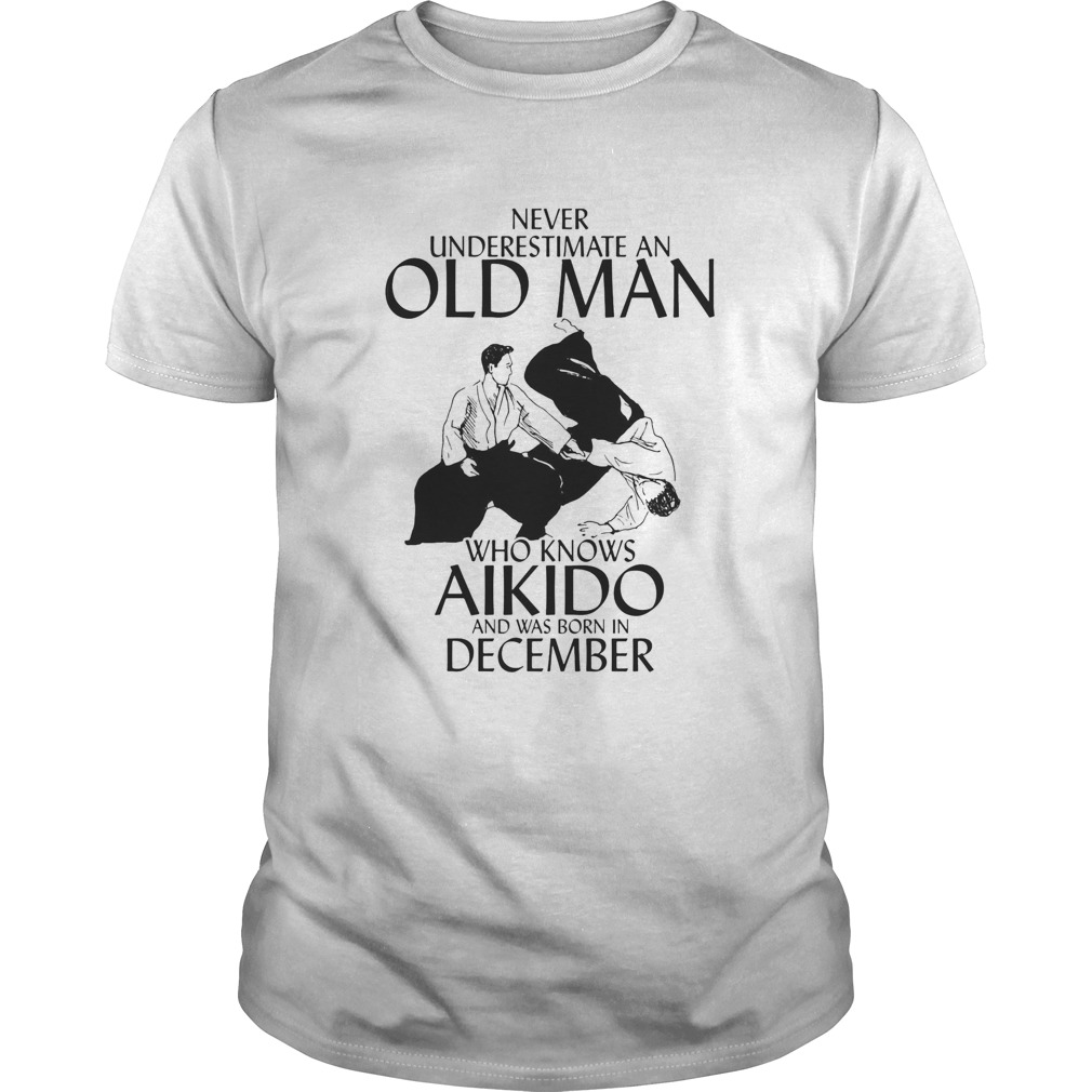 Never underestimate an old man who loves aikido and was born in december  Unisex