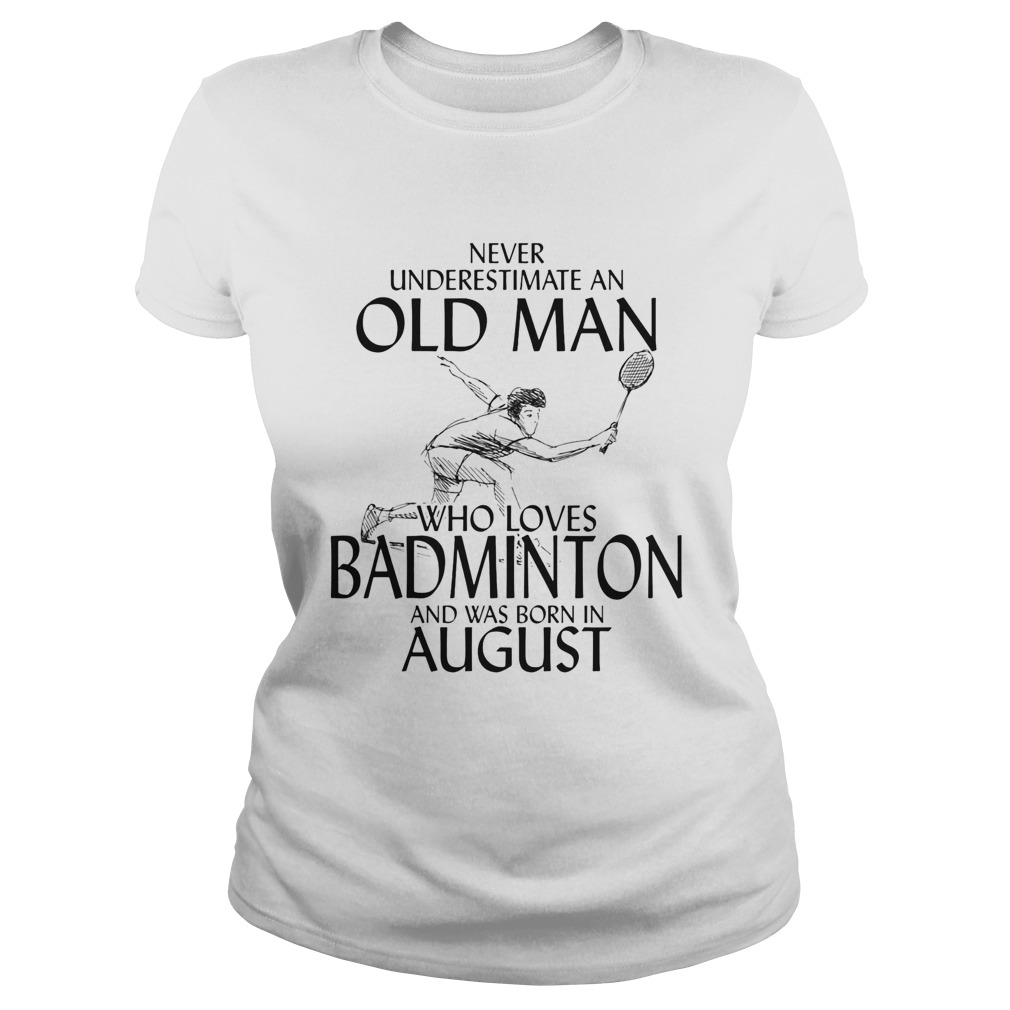Never underestimate an old man who loves badminton and was born in august Classic Ladies