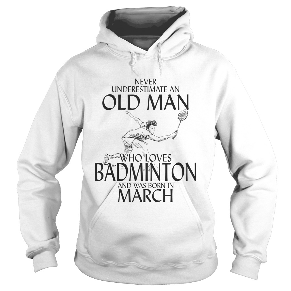 Never underestimate an old man who loves badminton and was born in march  Hoodie