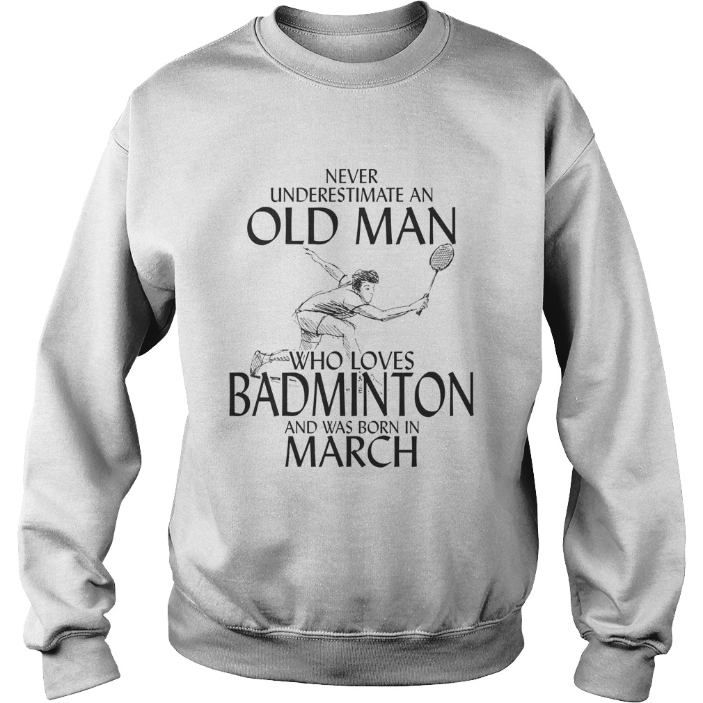 Never underestimate an old man who loves badminton and was born in march  Sweatshirt
