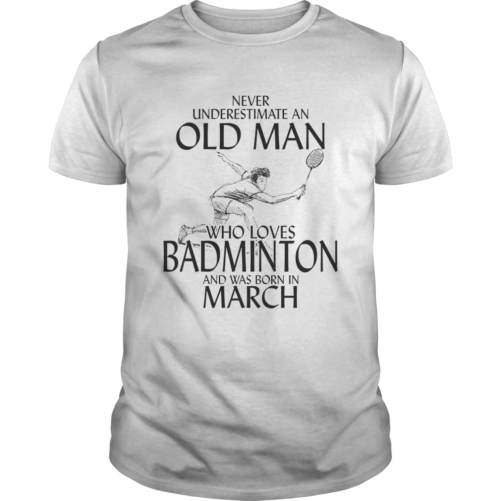 Never underestimate an old man who loves badminton and was born in march  Unisex
