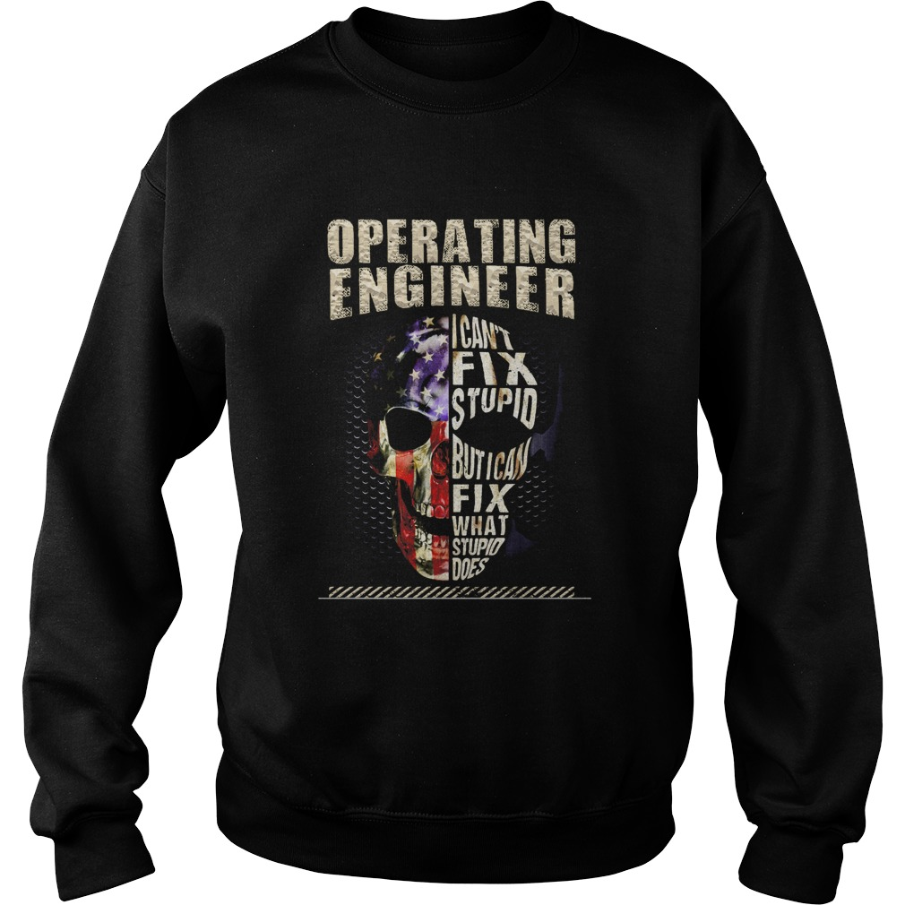 Operating Engineer I Cant Fix Stupid But I Can Fix What Stupid Does Skullcap American Flag Indepen Sweatshirt