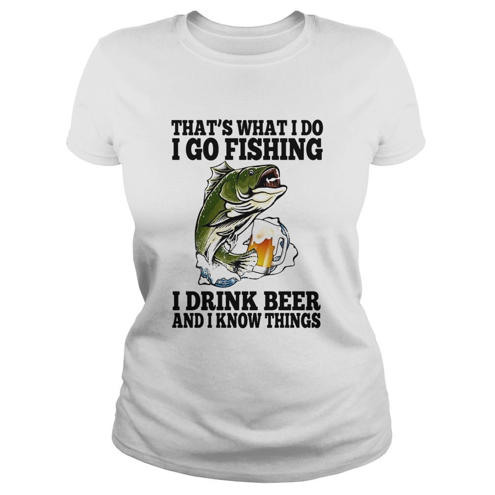 Thats What I Do I Go Fishing I Drink Beer And I Know Things Carpe Classic Ladies