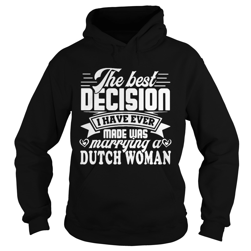 The best decision I have ever made was marrying a dutch woman  Hoodie