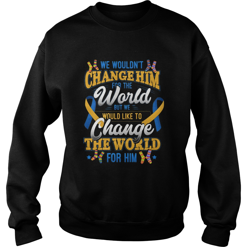 We Wouldnt Change Him World Would Like To Change The World For Him  Sweatshirt