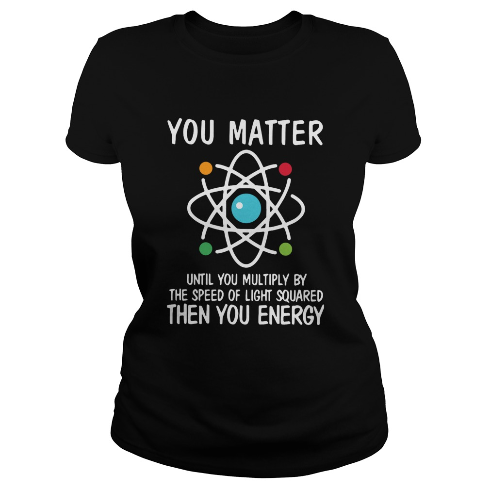 You Matter Until You Multiply By The Speed Of Light Squared Then You Energy Classic Ladies