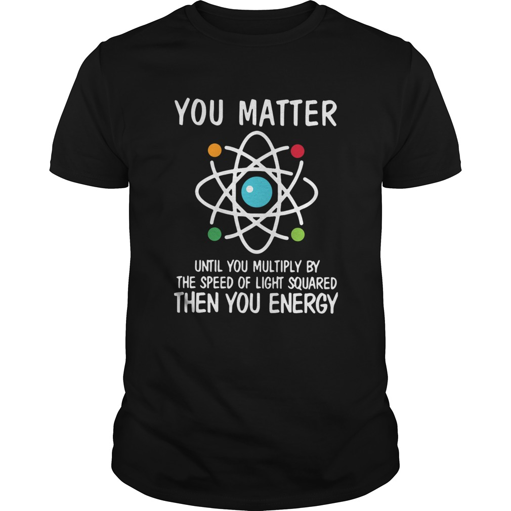 You Matter Until You Multiply By The Speed Of Light Squared Then You Energy Unisex