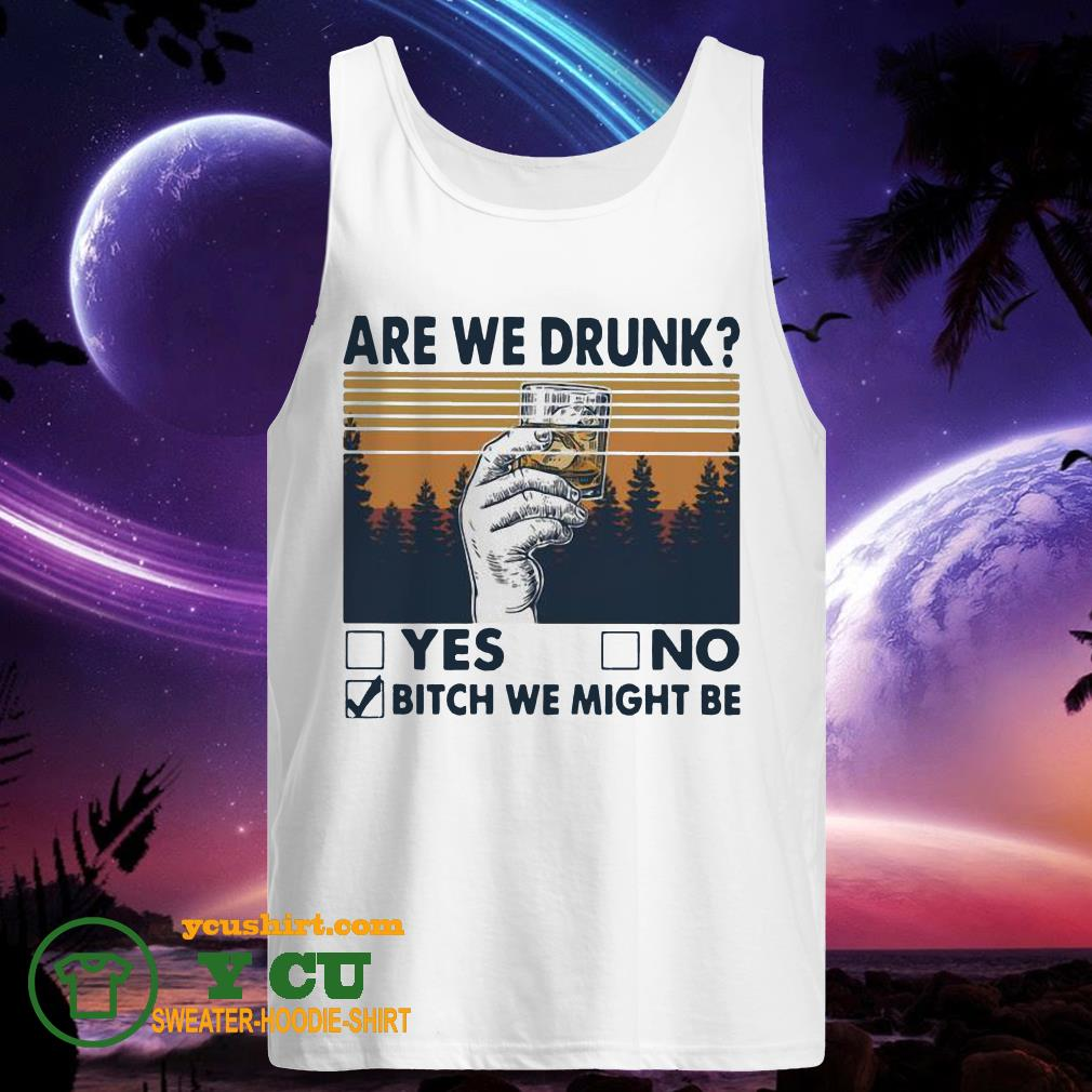 Are We Drunk Yes No Bitch We Might Be Vintage tank top