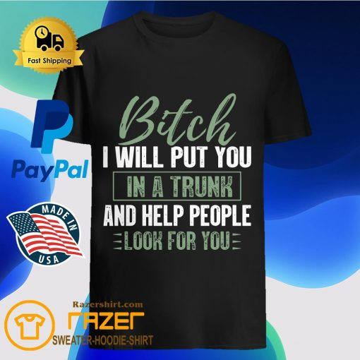 Bitch I Will Put You In A Trunk And Help People Look For You Shirt