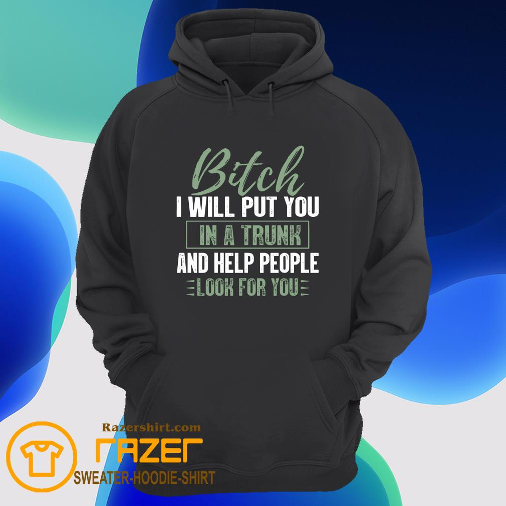 Bitch I Will Put You In A Trunk And Help People Look For You Hoodie