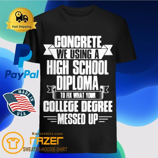 Congrete We Using A High School Diploma To Fix What Your College Dgree Messed Up Shirt