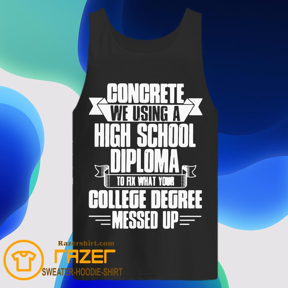 Congrete We Using A High School Diploma To Fix What Your College Dgree Messed Up Tank Top