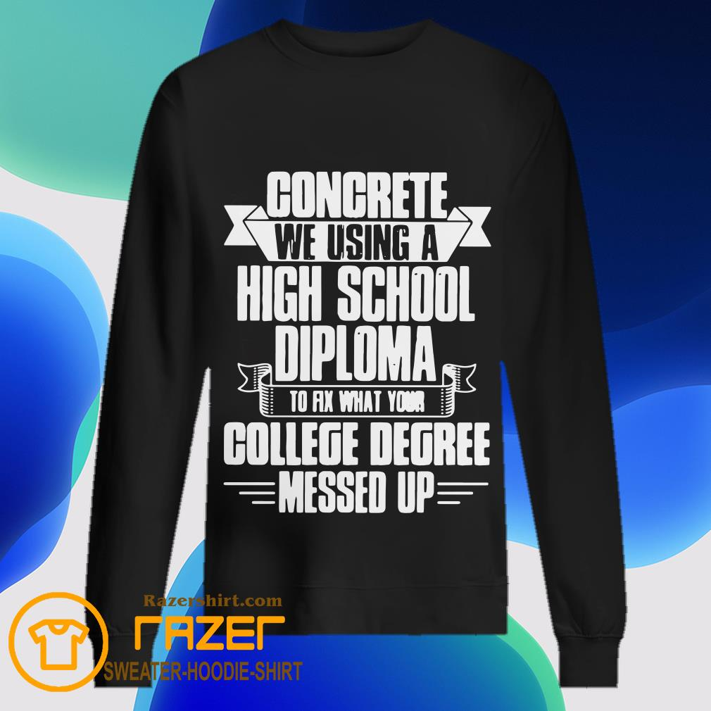 Congrete We Using A High School Diploma To Fix What Your College Dgree Messed Up Sweatshirt