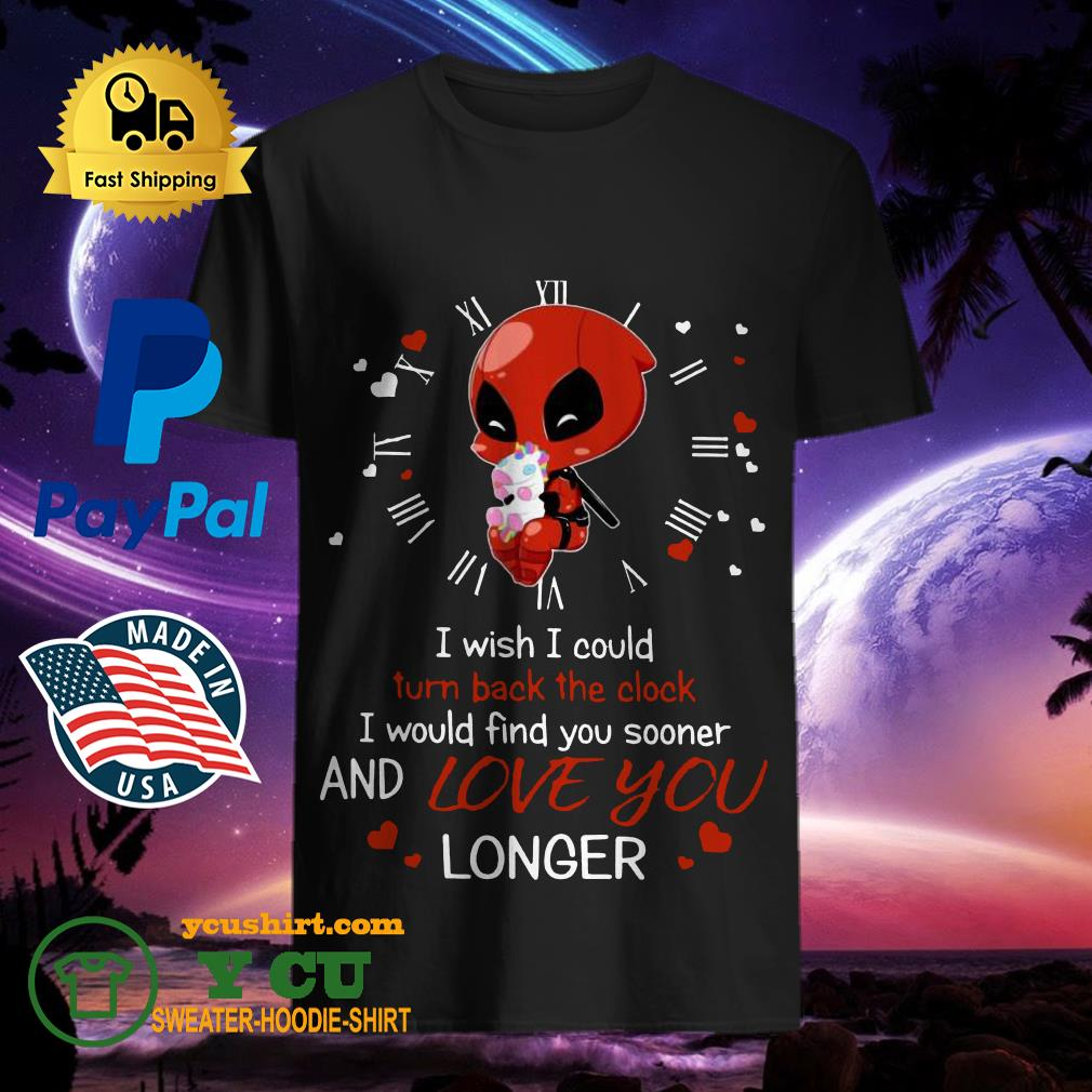 Deadpool Hug Unicorn I Wish I Could Turn Back The Clock I Would Find You Sooner And Love You Longer Shirt