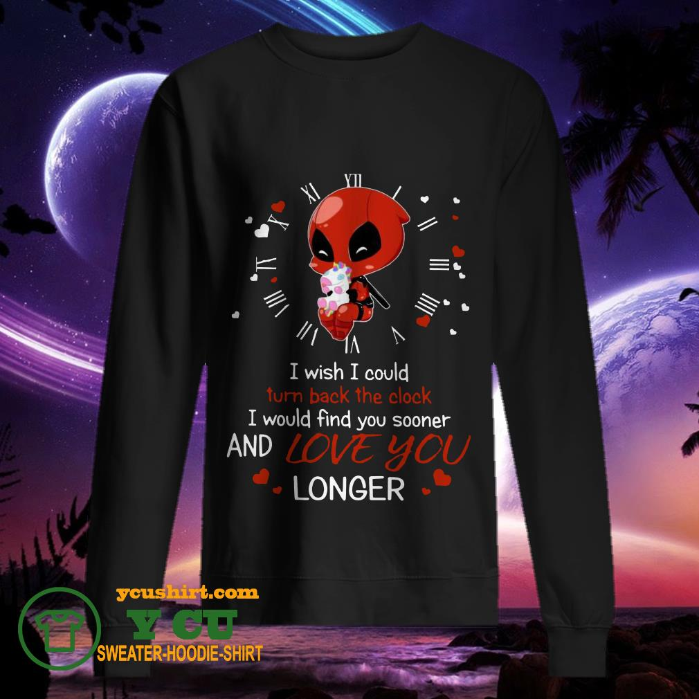 Deadpool Hug Unicorn I Wish I Could Turn Back The Clock I Would Find You Sooner And Love You Longer sweater