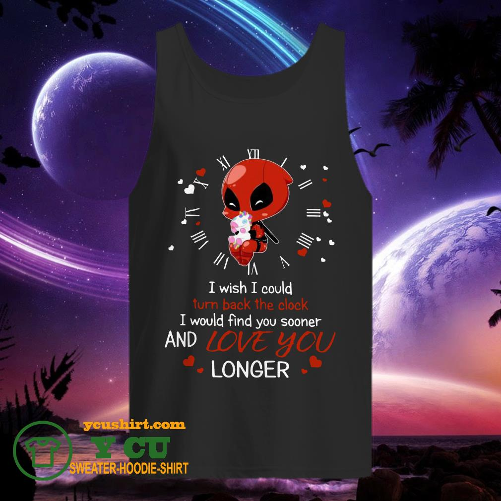 Deadpool Hug Unicorn I Wish I Could Turn Back The Clock I Would Find You Sooner And Love You Longer tank top
