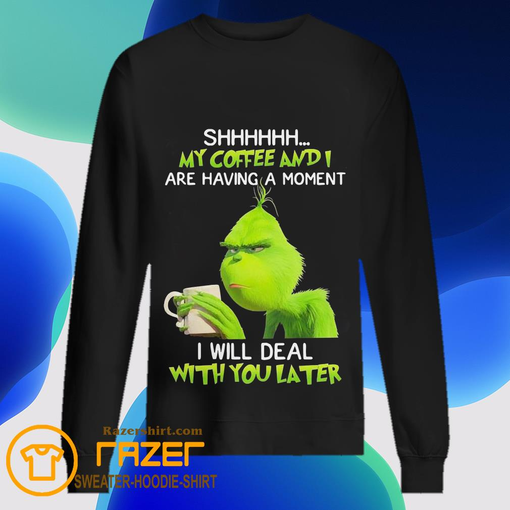 Grinch shhh my coffee and are having a moment I will deal with deal with you later Sweatshirt