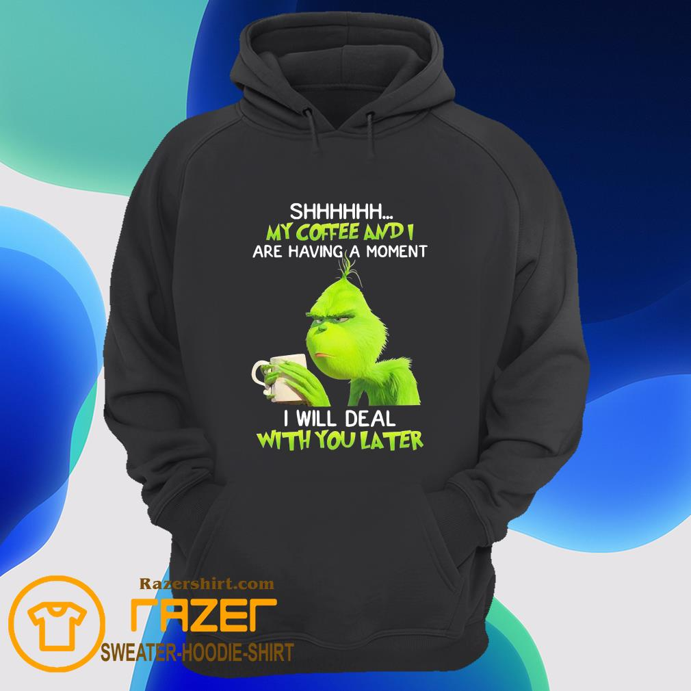 Grinch shhh my coffee and are having a moment I will deal with deal with you later Hoodie