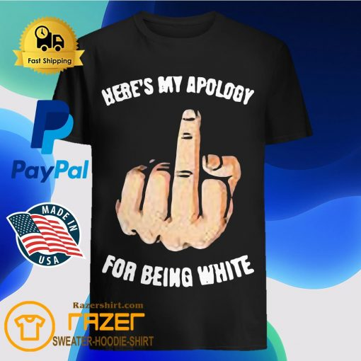 Here's My apology for being white fuck hand shirt