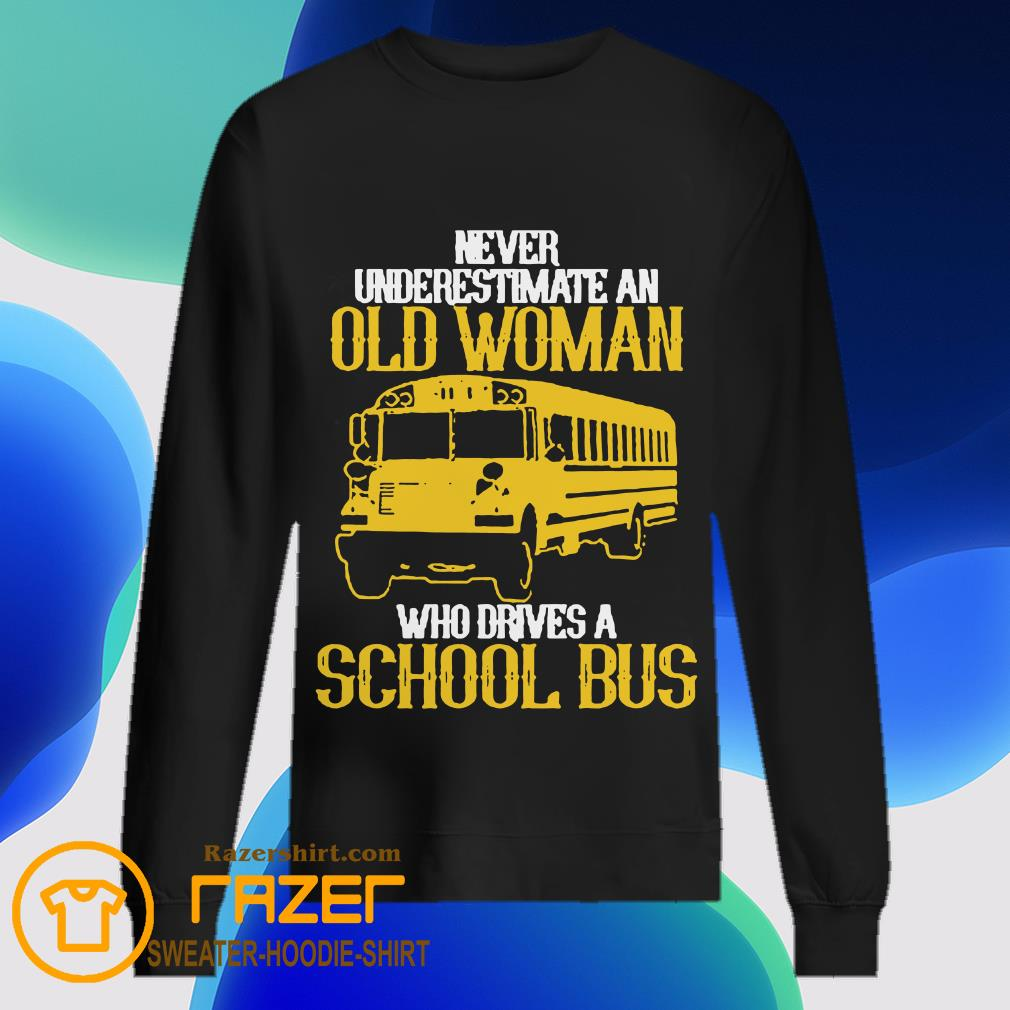 Never underestimate an old Woman who drives a School Bus Sweatashirt