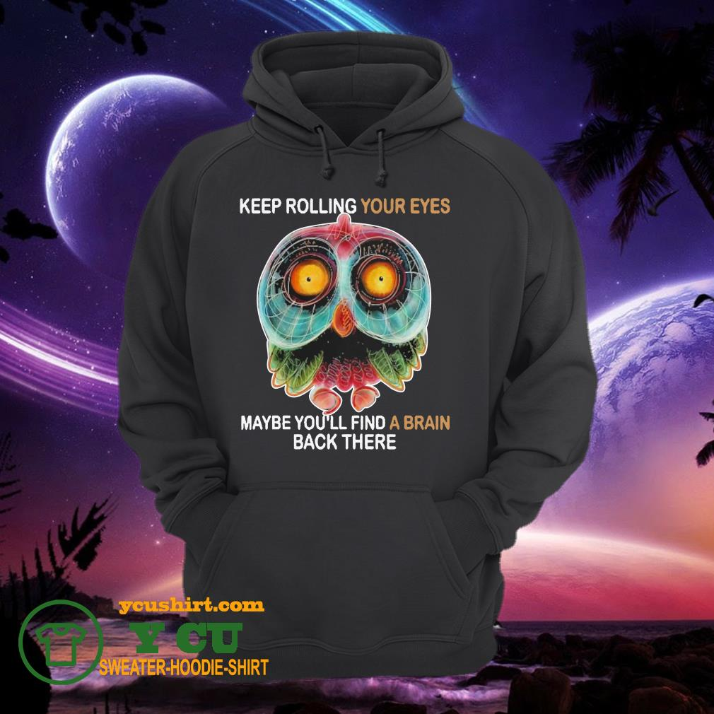 Owl Keep rolling your eyes maybe you'll find a brain back there hoodie