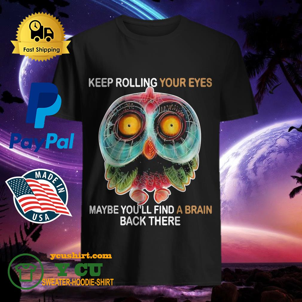 Owl Keep rolling your eyes maybe you'll find a brain back there shirt