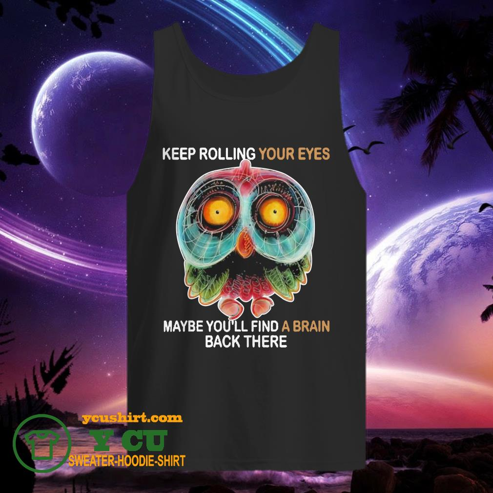 Owl Keep rolling your eyes maybe you'll find a brain back there tank top