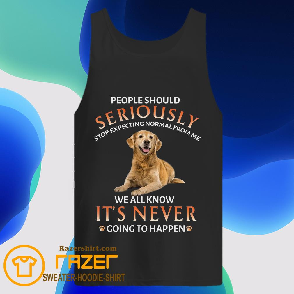 People Should Seriously Stop Expecting Normal From Me We All Know It's Never Going To Happen Tank Top