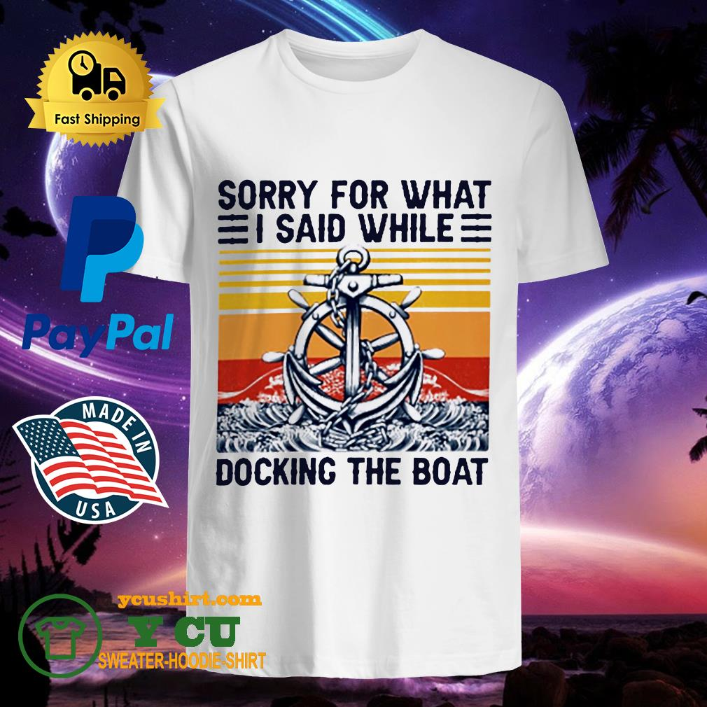Sorry for what I said while docking the boat vintage shirt