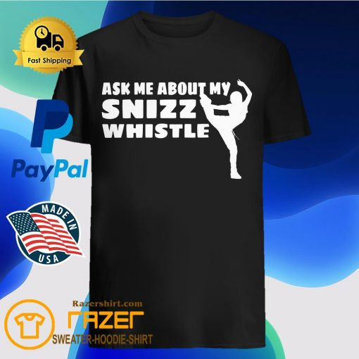 Ask Me About My Snizz Whistle Shirt