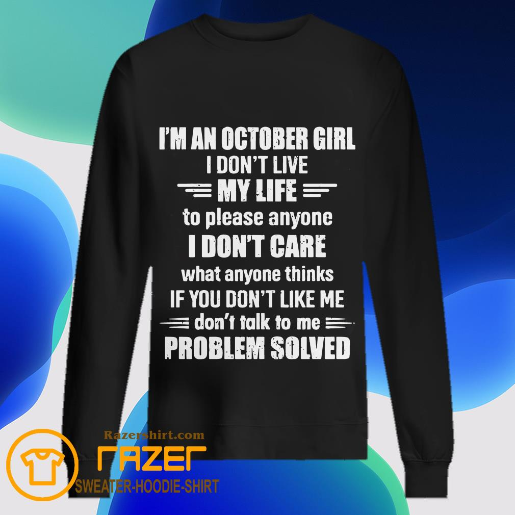 I'm An October Girl I Don't Live My Life To Please Anyone I Don't Care What Anyone Thinks If You Don't Like Me Problem Solved Sweatshirt