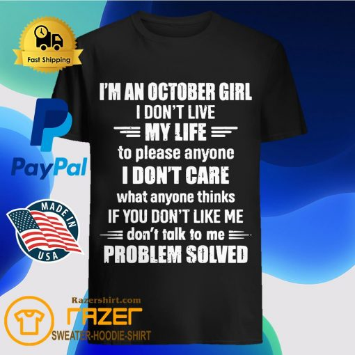 I'm An October Girl I Don't Live My Life To Please Anyone I Don't Care What Anyone Thinks If You Don't Like Me Problem Solved Shirt